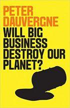Peter Dauvergne – Will big business destroy our planet? – Polity, New York, 2018, 139p. ISBN 13: 978-1-5095-2400-6 – Politybooks.com