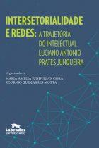 Maria Amélia Corá e Rodrigo Motta (Orgs.) - Intersetorialidade e Redes: A trajetória do intelectual Luciano Prates Junqueira - Labrador Universitário, São Paulo 2019