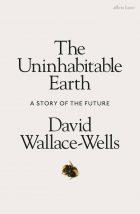 David Wallace-Wells – The Uninhabitable Earth: life after warming – Tim Duggan Books (Penguin), New York, 2019